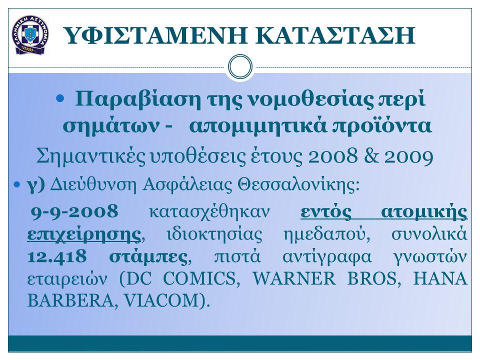 YΦΙΣΤΑΜΕΝΗ ΚΑΤΑΣΤΑΣΗ Παραβίαση της νομοθεσίας περί σημάτων - απομιμητικά προϊόντα Σημαντικές υποθέσεις έτους 2008 & 2009 γ) Διεύθυνση Ασφάλειας Θεσσαλονίκης: 9-9-2008 κατασχέθηκαν εντός ατομικής επιχείρησης, ιδιοκτησίας ημεδαπού, συνολικά 12.418 στάμπες, πιστά αντίγραφα γνωστών εταιρειών (DC COMICS, WARNER BROS, HANA BARBERA, VIACOM).