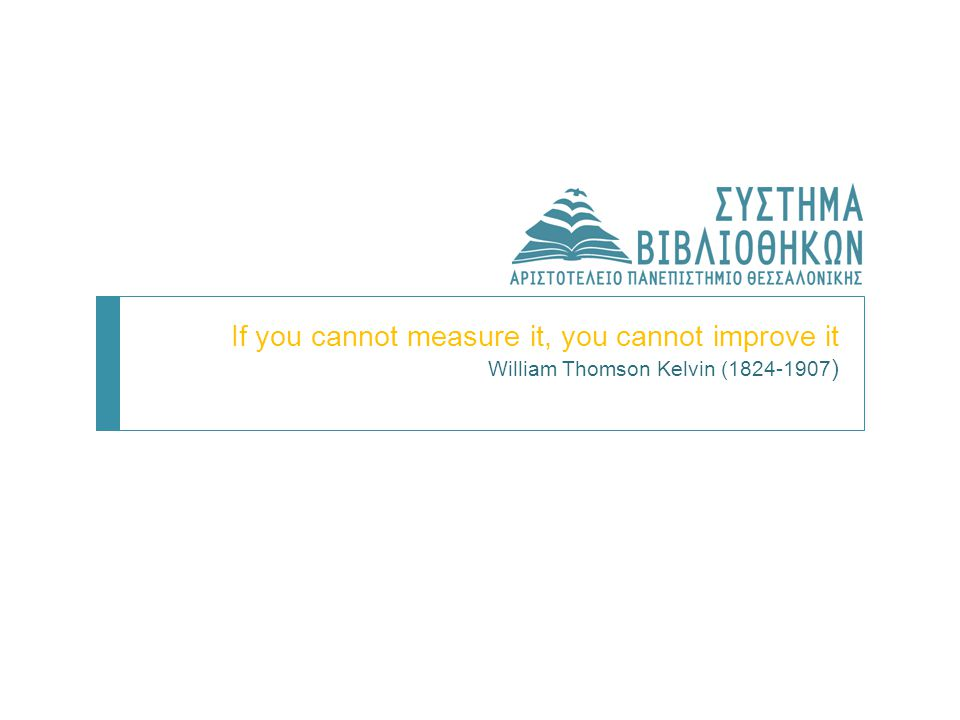 If you cannot measure it, you cannot improve it William Thomson Kelvin (1824-1907 )