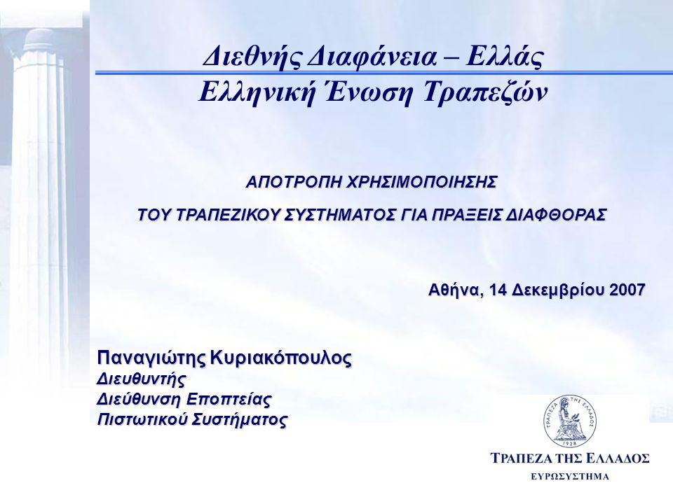 11 ΑΠΟΤΡΟΠΗ ΧΡΗΣΙΜΟΠΟΙΗΣΗΣ ΤΟΥ ΤΡΑΠΕΖΙΚΟΥ ΣΥΣΤΗΜΑΤΟΣ ΓΙΑ ΠΡΑΞΕΙΣ ΔΙΑΦΘΟΡΑΣ Αθήνα, 14 Δεκεμβρίου 2007 Παναγιώτης Κυριακόπουλος Διευθυντής Διεύθυνση Εποπτείας Πιστωτικού Συστήματος Διεθνής Διαφάνεια – Ελλάς Ελληνική Ένωση Τραπεζών
