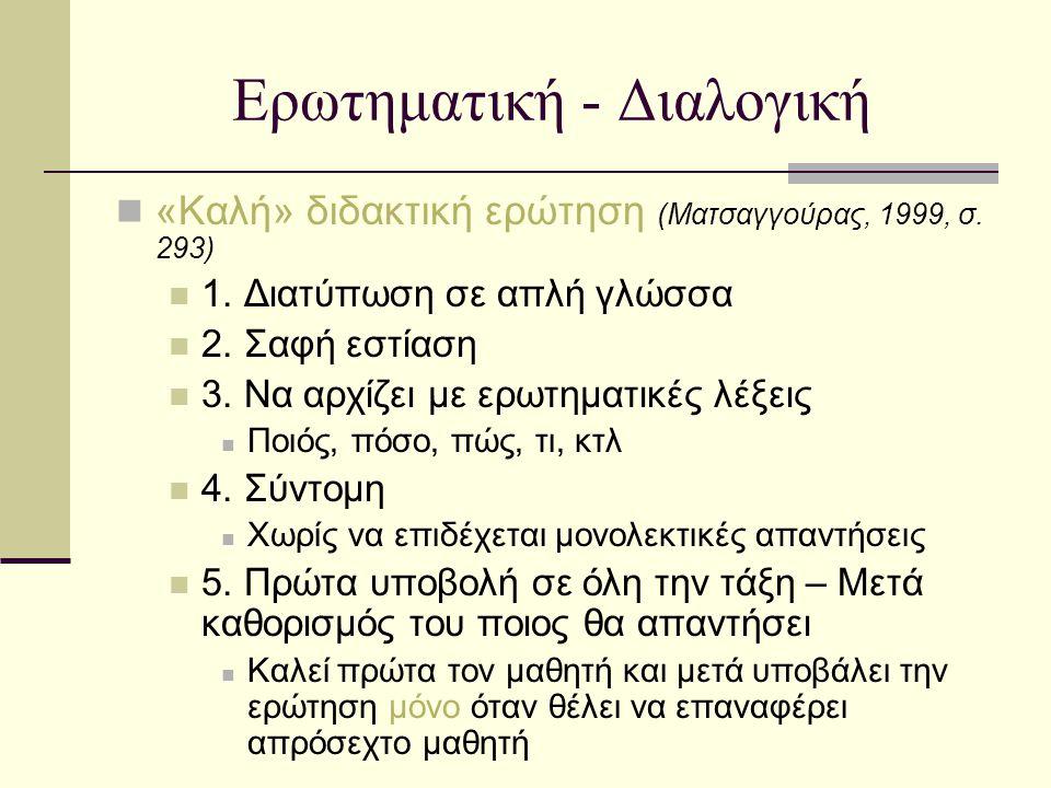 Ερωτηματική - Διαλογική «Καλή» διδακτική ερώτηση (Ματσαγγούρας, 1999, σ. 293) 1. Διατύπωση σε απλή γλώσσα 2. Σαφή εστίαση 3. Να αρχίζει με ερωτηματικέ