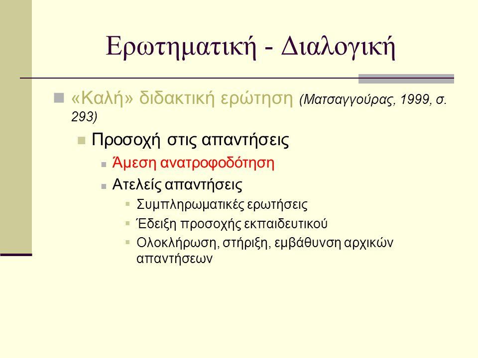 Ερωτηματική - Διαλογική «Καλή» διδακτική ερώτηση (Ματσαγγούρας, 1999, σ. 293) Προσοχή στις απαντήσεις Άμεση ανατροφοδότηση Ατελείς απαντήσεις  Συμπλη