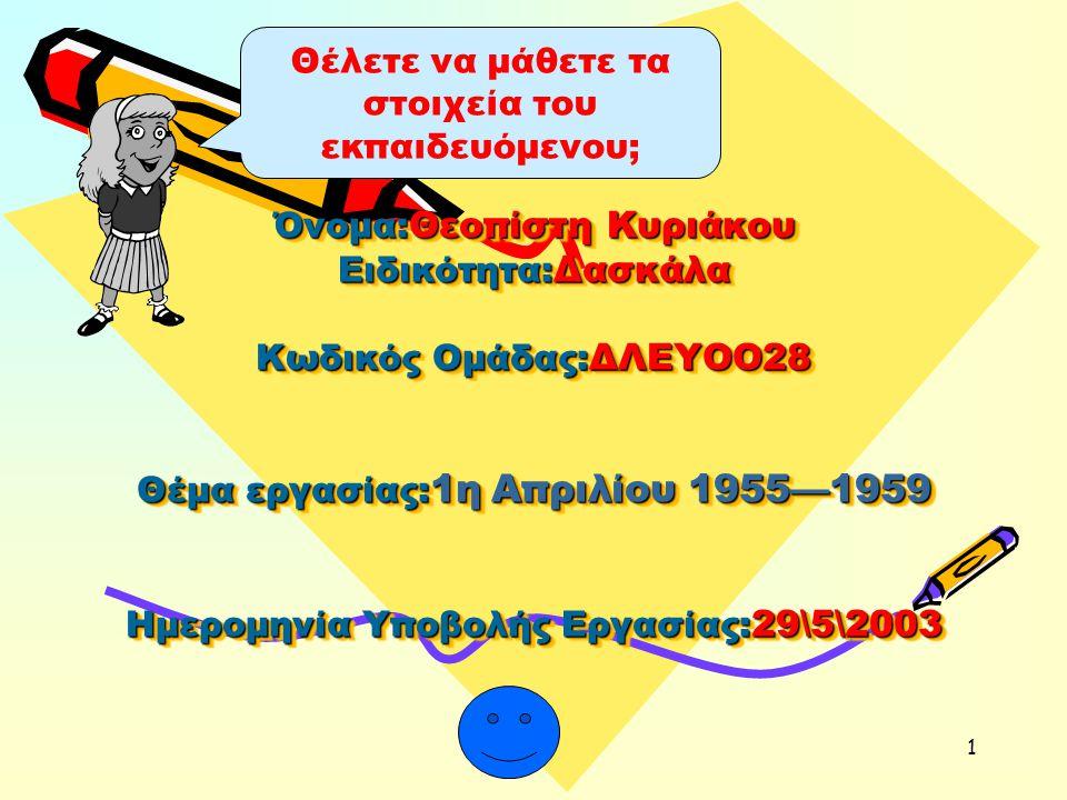 1 Όνομα: Θεοπίστη Κυριάκου Ειδικότητα: Δασκάλα Κωδικός Ομάδας: ΔΛΕΥΟΟ28 Θέμα εργασίας: 1η Απριλίου 1955—1959 Ημερομηνία Υποβολής Εργασίας: 29\5\2003 Θέλετε να μάθετε τα στοιχεία του εκπαιδευόμενου;