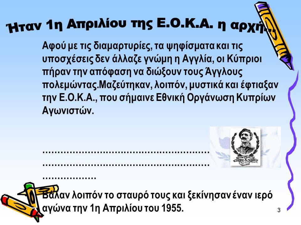3 Αφού με τις διαμαρτυρίες, τα ψηφίσματα και τις υποσχέσεις δεν άλλαζε γνώμη η Αγγλία, οι Κύπριοι πήραν την απόφαση να διώξουν τους Άγγλους πολεμώντας.Μαζεύτηκαν, λοιπόν, μυστικά και έφτιαξαν την Ε.Ο.Κ.Α., που σήμαινε Εθνική Οργάνωση Κυπρίων Αγωνιστών.