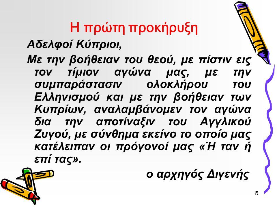 5 Η πρώτη προκήρυξη Αδελφοί Κύπριοι, Με την βοήθειαν του θεού, με πίστιν εις τον τίμιον αγώνα μας, με την συμπαράστασιν ολοκλήρου του Ελληνισμού και με την βοήθειαν των Κυπρίων, αναλαμβάνομεν τον αγώνα δια την αποτίναξιν του Αγγλικού Ζυγού, με σύνθημα εκείνο το οποίο μας κατέλειπαν οι πρόγονοί μας «Ή ταν ή επί τας».