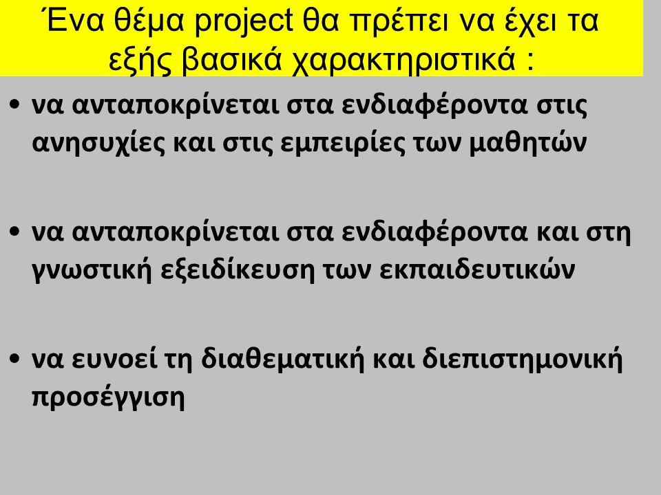 Ένα θέμα project θα πρέπει να έχει τα εξής βασικά χαρακτηριστικά : να είναι ρεαλιστικό και υλοποιήσιμο σε συνάρτηση με τους διαθέσιμους υλικοτεχνικούς πόρους να προάγει τις αρχές της συνεργατικής μάθησης, της κοινωνικοποίησης και της ομαδικής εργασίας και να συνδυάζει θεωρία και πράξη με έμφαση σε επιμέρους διαστάσεις επαγγελματικού προσανατολισμού