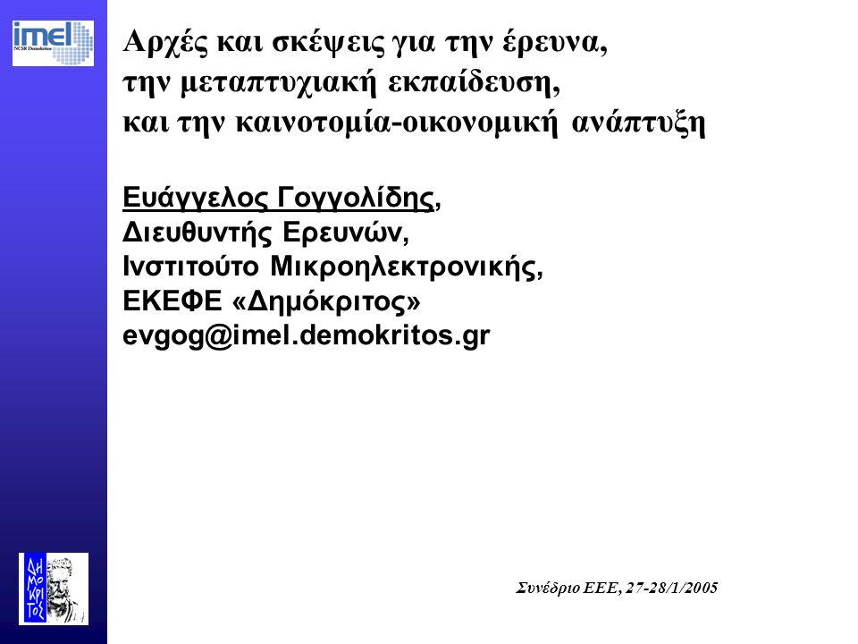 Συνέδριο ΕΕΕ, 27-28/1/2005 Αρχές και σκέψεις για την έρευνα, την μεταπτυχιακή εκπαίδευση, και την καινοτομία-οικονομική ανάπτυξη Ευάγγελος Γογγολίδης, Διευθυντής Ερευνών, Ινστιτούτο Μικροηλεκτρονικής, ΕΚΕΦΕ «Δημόκριτος» evgog@imel.demokritos.gr