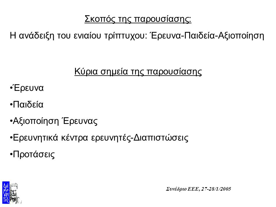 Συνέδριο ΕΕΕ, 27-28/1/2005 Σκοπός της παρουσίασης: Η ανάδειξη του ενιαίου τρίπτυχου: Έρευνα-Παιδεία-Αξιοποίηση Κύρια σημεία της παρουσίασης Έρευνα Παιδεία Αξιοποίηση Έρευνας Ερευνητικά κέντρα ερευνητές-Διαπιστώσεις Προτάσεις