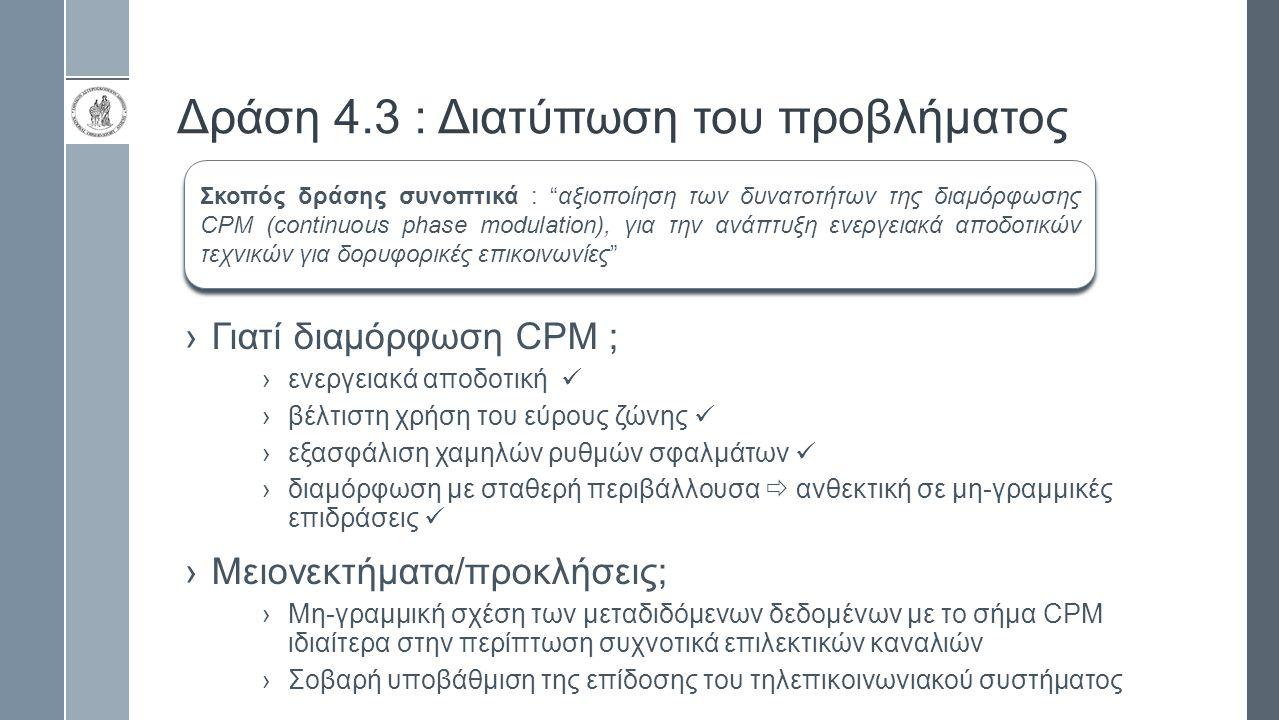 Δράση 4.3 : Διατύπωση του προβλήματος ›Γιατί διαμόρφωση CPM ; ›ενεργειακά αποδοτική ›βέλτιστη χρήση του εύρους ζώνης ›εξασφάλιση χαμηλών ρυθμών σφαλμάτων ›διαμόρφωση με σταθερή περιβάλλουσα  ανθεκτική σε μη-γραμμικές επιδράσεις ›Μειονεκτήματα/προκλήσεις; ›Μη-γραμμική σχέση των μεταδιδόμενων δεδομένων με το σήμα CPM ιδιαίτερα στην περίπτωση συχνοτικά επιλεκτικών καναλιών ›Σοβαρή υποβάθμιση της επίδοσης του τηλεπικοινωνιακού συστήματος Σκοπός δράσης συνοπτικά : αξιοποίηση των δυνατοτήτων της διαμόρφωσης CPM (continuous phase modulation), για την ανάπτυξη ενεργειακά αποδοτικών τεχνικών για δορυφορικές επικοινωνίες