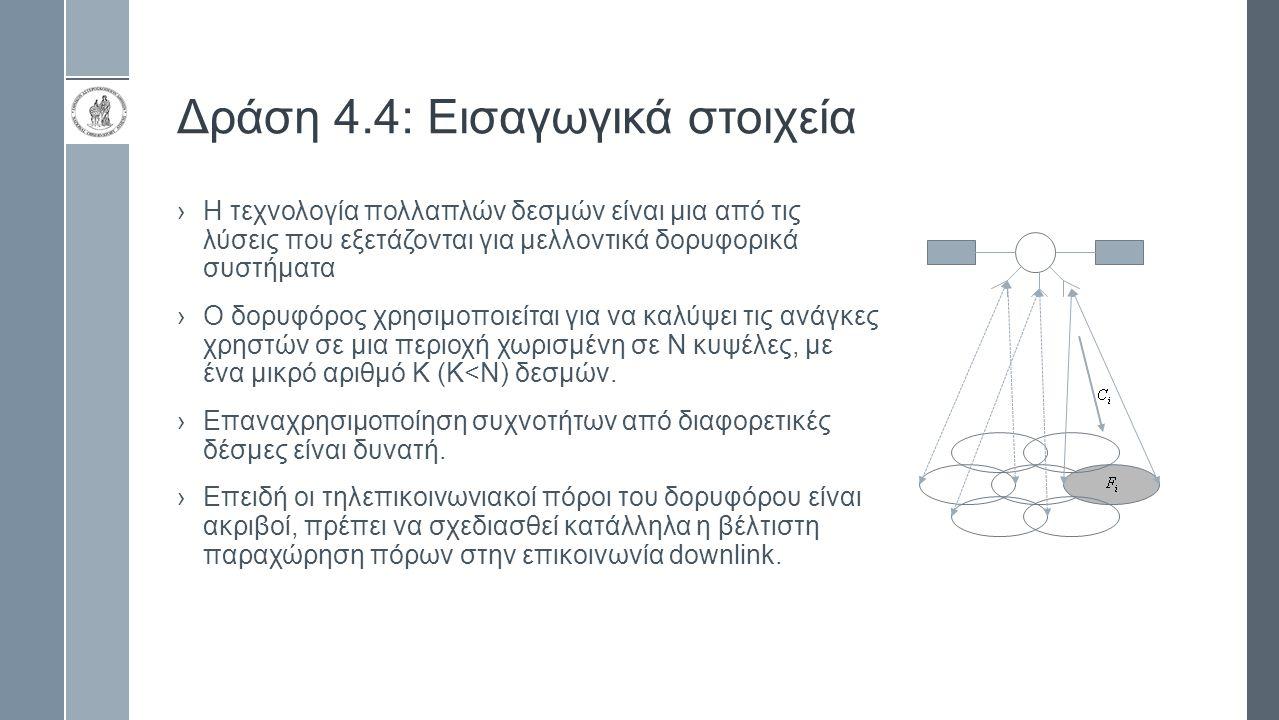Δράση 4.4: Εισαγωγικά στοιχεία ›Η τεχνολογία πολλαπλών δεσμών είναι μια από τις λύσεις που εξετάζονται για μελλοντικά δορυφορικά συστήματα ›Ο δορυφόρος χρησιμοποιείται για να καλύψει τις ανάγκες χρηστών σε μια περιοχή χωρισμένη σε Ν κυψέλες, με ένα μικρό αριθμό Κ (Κ<Ν) δεσμών.