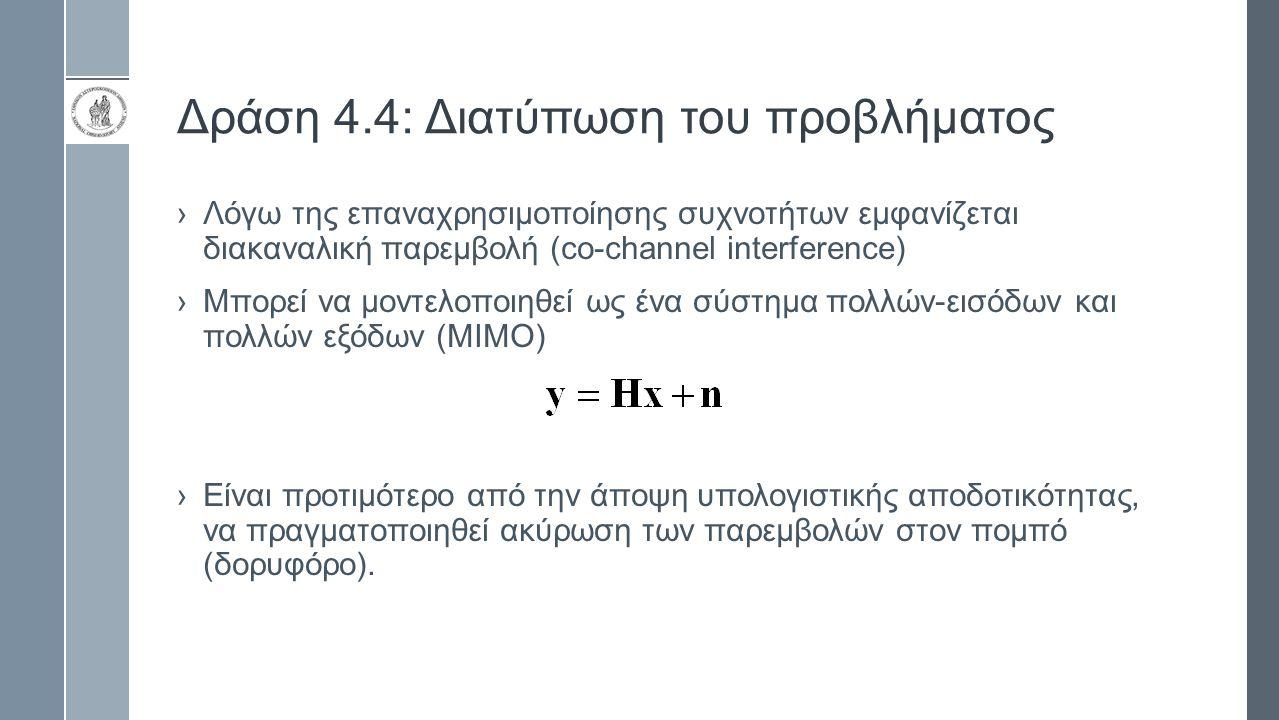 Δράση 4.4: Διατύπωση του προβλήματος ›Λόγω της επαναχρησιμοποίησης συχνοτήτων εμφανίζεται διακαναλική παρεμβολή (co-channel interference) ›Μπορεί να μ