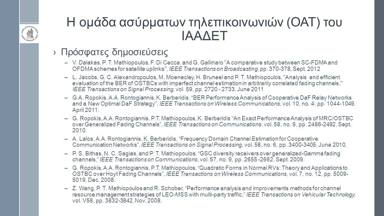 Η ομάδα ασύρματων τηλεπικοινωνιών (ΟΑΤ) του ΙΑΑΔΕΤ ›Ερευνητικά προγράμματα –SATNEX-III, Funded by ESA, i) COO-1 Terrabit Satellite Networks (2010-11) ii) COO-2 Flexible and High Performance Adaptive Modulations and Coding Techniques for Satellite Multimedia Applications (2011-12) –Satellite Communications Network of Excellence (SatNex), EC Framework Programme 6 Project IST-507052.