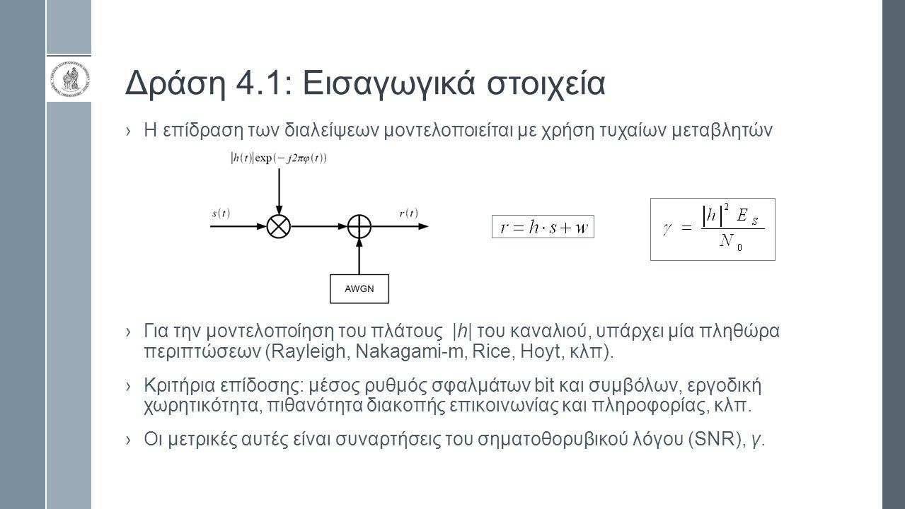 Δράση 4.1: Εισαγωγικά στοιχεία › Η επίδραση των διαλείψεων μπορεί να περιορισθεί και η αξιοπιστία του συστήματος να βελτιωθεί με τη χρήση δεκτών διαφορισμού › Για δέκτη MRC είναι: g i =h i * › Το σήμα στην έξοδο του δέκτη έχει την μορφή: