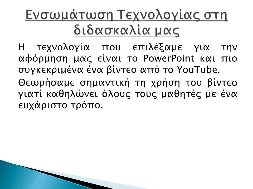 Η τεχνολογία που επιλέξαμε για την αφόρμηση μας είναι το PowerPoint και πιο συγκεκριμένα ένα βίντεο από το YouTube. Θεωρήσαμε σημαντική τη χρήση του β