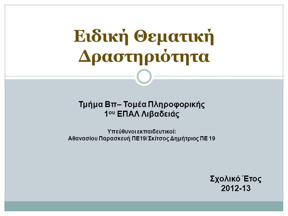 Ειδική Θεματική Δραστηριότητα Τμήμα Βπ– Τομέα Πληροφορικής 1 ου ΕΠΑΛ Λιβαδειάς Υπεύθυνοι εκπαιδευτικοί: Αθανασίου Παρασκευή ΠΕ19/ Σκίτσος Δημήτριος ΠΕ 19 Σχολικό Έτος 2012-13