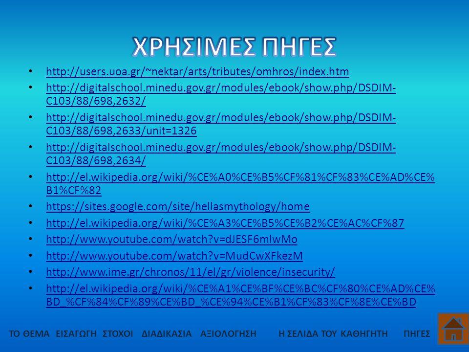 http://users.uoa.gr/~nektar/arts/tributes/omhros/index.htm http://digitalschool.minedu.gov.gr/modules/ebook/show.php/DSDIM- C103/88/698,2632/ http://digitalschool.minedu.gov.gr/modules/ebook/show.php/DSDIM- C103/88/698,2632/ http://digitalschool.minedu.gov.gr/modules/ebook/show.php/DSDIM- C103/88/698,2633/unit=1326 http://digitalschool.minedu.gov.gr/modules/ebook/show.php/DSDIM- C103/88/698,2633/unit=1326 http://digitalschool.minedu.gov.gr/modules/ebook/show.php/DSDIM- C103/88/698,2634/ http://digitalschool.minedu.gov.gr/modules/ebook/show.php/DSDIM- C103/88/698,2634/ http://el.wikipedia.org/wiki/%CE%A0%CE%B5%CF%81%CF%83%CE%AD%CE% B1%CF%82 http://el.wikipedia.org/wiki/%CE%A0%CE%B5%CF%81%CF%83%CE%AD%CE% B1%CF%82 https://sites.google.com/site/hellasmythology/home http://el.wikipedia.org/wiki/%CE%A3%CE%B5%CE%B2%CE%AC%CF%87 http://el.wikipedia.org/wiki/%CE%A3%CE%B5%CE%B2%CE%AC%CF%87 http://www.youtube.com/watch?v=dJESF6mlwMo http://www.youtube.com/watch?v=dJESF6mlwMo http://www.youtube.com/watch?v=MudCwXFkezM http://www.youtube.com/watch?v=MudCwXFkezM http://www.ime.gr/chronos/11/el/gr/violence/insecurity/ http://el.wikipedia.org/wiki/%CE%A1%CE%BF%CE%BC%CF%80%CE%AD%CE% BD_%CF%84%CF%89%CE%BD_%CE%94%CE%B1%CF%83%CF%8E%CE%BD http://el.wikipedia.org/wiki/%CE%A1%CE%BF%CE%BC%CF%80%CE%AD%CE% BD_%CF%84%CF%89%CE%BD_%CE%94%CE%B1%CF%83%CF%8E%CE%BD ΤΟ ΘΕΜΑΕΙΣΑΓΩΓΗΣΤΟΧΟΙΔΙΑΔΙΚΑΣΙΑΠΗΓΕΣΗ ΣΕΛΙΔΑ ΤΟΥ ΚΑΘΗΓΗΤΗΑΞΙΟΛΟΓΗΣΗ