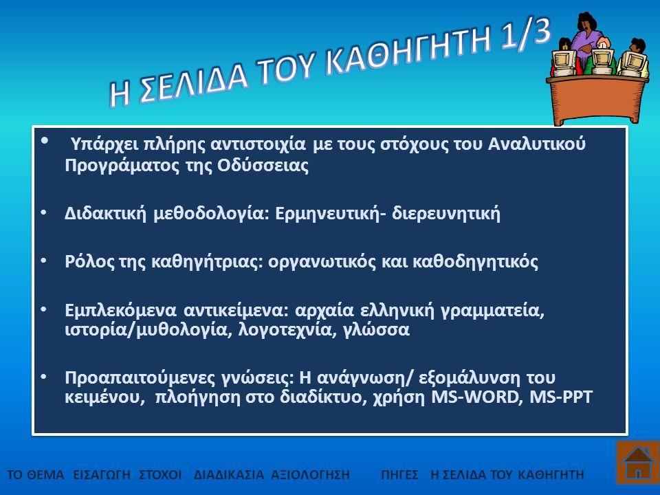 Υπάρχει πλήρης αντιστοιχία με τους στόχους του Αναλυτικού Προγράματος της Οδύσσειας Διδακτική μεθοδολογία: Ερμηνευτική- διερευνητική Ρόλος της καθηγήτριας: οργανωτικός και καθοδηγητικός Εμπλεκόμενα αντικείμενα: αρχαία ελληνική γραμματεία, ιστορία/μυθολογία, λογοτεχνία, γλώσσα Προαπαιτούμενες γνώσεις: Η ανάγνωση/ εξομάλυνση του κειμένου, πλοήγηση στο διαδίκτυο, χρήση MS-WORD, MS-PPT Υπάρχει πλήρης αντιστοιχία με τους στόχους του Αναλυτικού Προγράματος της Οδύσσειας Διδακτική μεθοδολογία: Ερμηνευτική- διερευνητική Ρόλος της καθηγήτριας: οργανωτικός και καθοδηγητικός Εμπλεκόμενα αντικείμενα: αρχαία ελληνική γραμματεία, ιστορία/μυθολογία, λογοτεχνία, γλώσσα Προαπαιτούμενες γνώσεις: Η ανάγνωση/ εξομάλυνση του κειμένου, πλοήγηση στο διαδίκτυο, χρήση MS-WORD, MS-PPT ΤΟ ΘΕΜΑΕΙΣΑΓΩΓΗΣΤΟΧΟΙΔΙΑΔΙΚΑΣΙΑΠΗΓΕΣΗ ΣΕΛΙΔΑ ΤΟΥ ΚΑΘΗΓΗΤΗΑΞΙΟΛΟΓΗΣΗ