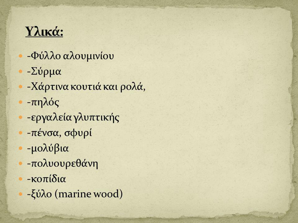 -Φύλλο αλουμινίου -Σύρμα -Χάρτινα κουτιά και ρολά, -πηλός -εργαλεία γλυπτικής -πένσα, σφυρί -μολύβια -πολυουρεθάνη -κοπίδια -ξύλο (marine wood)
