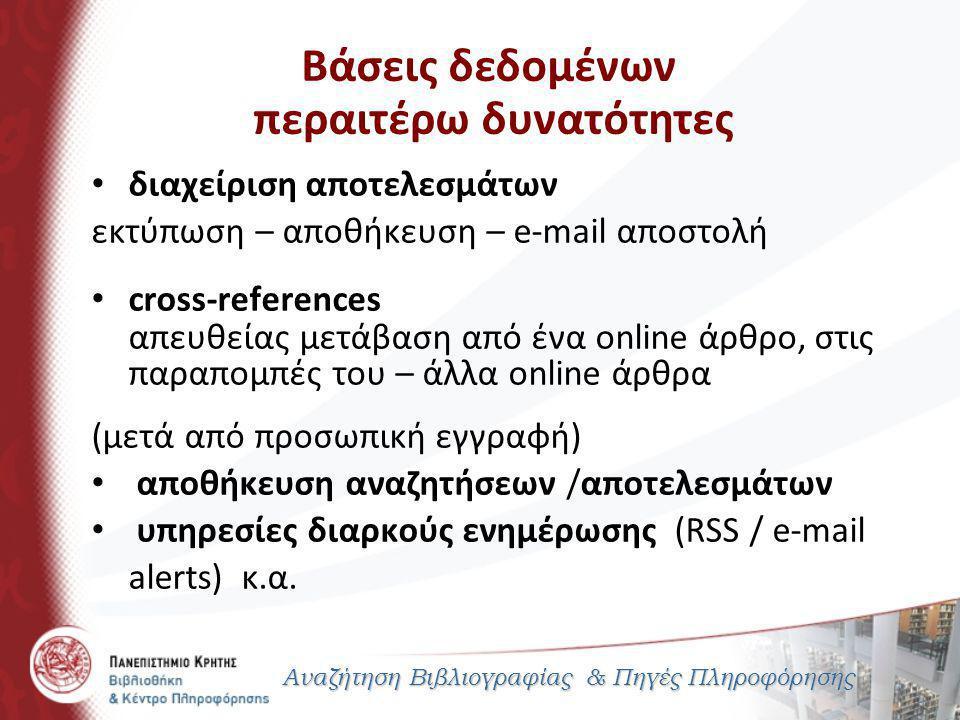 Βάσεις δεδομένων περαιτέρω δυνατότητες Αναζήτηση Βιβλιογραφίας & Πηγές Πληροφόρησης διαχείριση αποτελεσμάτων εκτύπωση – αποθήκευση – e-mail αποστολή cross-references απευθείας μετάβαση από ένα online άρθρο, στις παραπομπές του – άλλα online άρθρα (μετά από προσωπική εγγραφή) αποθήκευση αναζητήσεων /αποτελεσμάτων υπηρεσίες διαρκούς ενημέρωσης (RSS / e-mail alerts) κ.α.