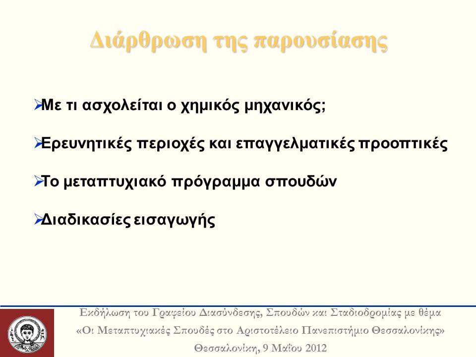 Εκδήλωση του Γραφείου Διασύνδεσης, Σπουδών και Σταδιοδρομίας με θέμα «Οι Μεταπτυχιακές Σπουδές στο Αριστοτέλειο Πανεπιστήμιο Θεσσαλονίκης» Θεσσαλονίκη, 9 Μαΐου 2012 Διάρθρωση της παρουσίασης  Με τι ασχολείται ο χημικός μηχανικός;  Ερευνητικές περιοχές και επαγγελματικές προοπτικές  Το μεταπτυχιακό πρόγραμμα σπουδών  Διαδικασίες εισαγωγής