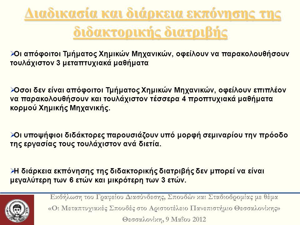 Εκδήλωση του Γραφείου Διασύνδεσης, Σπουδών και Σταδιοδρομίας με θέμα «Οι Μεταπτυχιακές Σπουδές στο Αριστοτέλειο Πανεπιστήμιο Θεσσαλονίκης» Θεσσαλονίκη, 9 Μαΐου 2012 Διαδικασία και διάρκεια εκπόνησης της διδακτορικής διατριβής Διαδικασία και διάρκεια εκπόνησης της διδακτορικής διατριβής  Οι απόφοιτοι Τμήματος Χημικών Μηχανικών, οφείλουν να παρακολουθήσουν τουλάχιστον 3 μεταπτυχιακά μαθήματα  Οσοι δεν είναι απόφοιτοι Τμήματος Χημικών Μηχανικών, οφείλουν επιπλέον να παρακολουθήσουν και τουλάχιστον τέσσερα 4 προπτυχιακά μαθήματα κορμού Χημικής Μηχανικής.