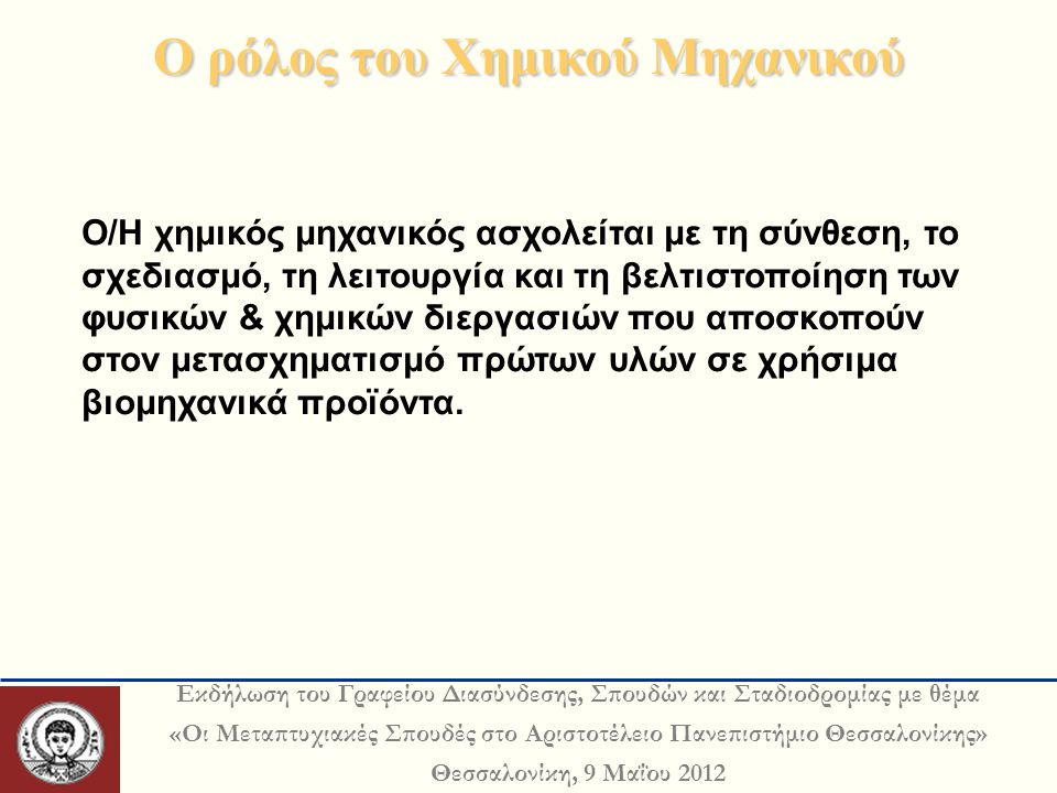 Εκδήλωση του Γραφείου Διασύνδεσης, Σπουδών και Σταδιοδρομίας με θέμα «Οι Μεταπτυχιακές Σπουδές στο Αριστοτέλειο Πανεπιστήμιο Θεσσαλονίκης» Θεσσαλονίκη, 9 Μαΐου 2012 Ο ρόλος του Χημικού Μηχανικού Ο/Η χημικός μηχανικός ασχολείται με τη σύνθεση, το σχεδιασμό, τη λειτουργία και τη βελτιστοποίηση των φυσικών & χημικών διεργασιών που αποσκοπούν στον μετασχηματισμό πρώτων υλών σε χρήσιμα βιομηχανικά προϊόντα.