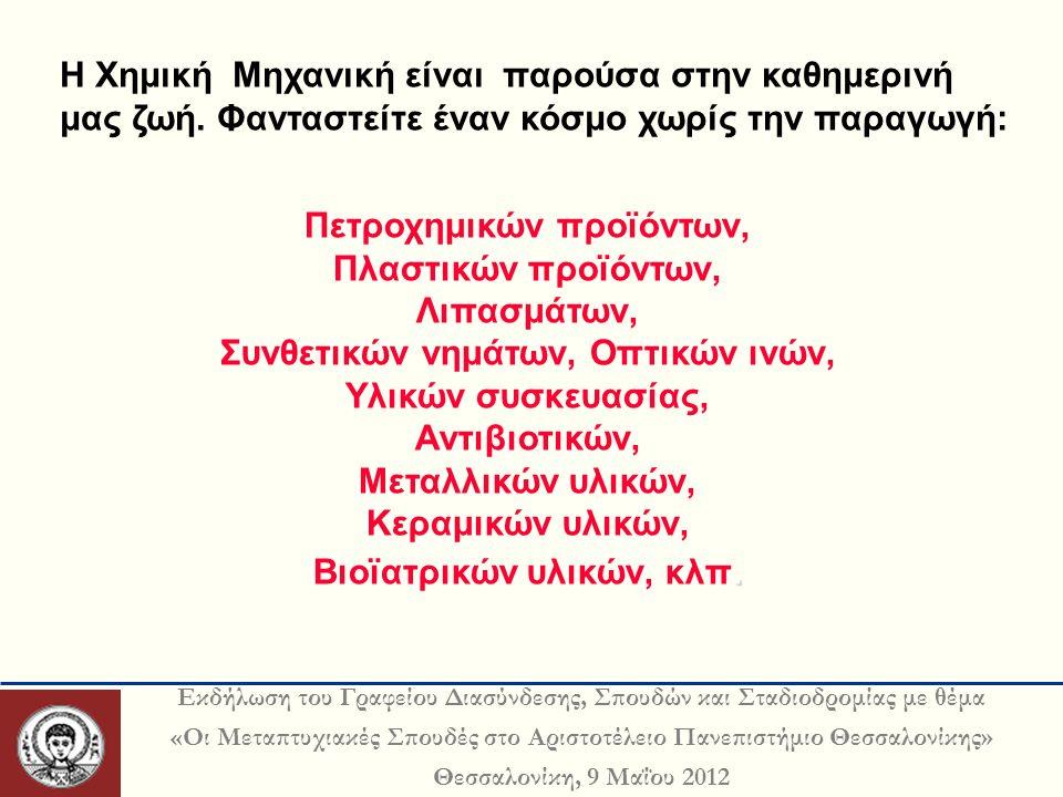 Εκδήλωση του Γραφείου Διασύνδεσης, Σπουδών και Σταδιοδρομίας με θέμα «Οι Μεταπτυχιακές Σπουδές στο Αριστοτέλειο Πανεπιστήμιο Θεσσαλονίκης» Θεσσαλονίκη, 9 Μαΐου 2012 H Χημική Μηχανική είναι παρούσα στην καθημερινή μας ζωή.