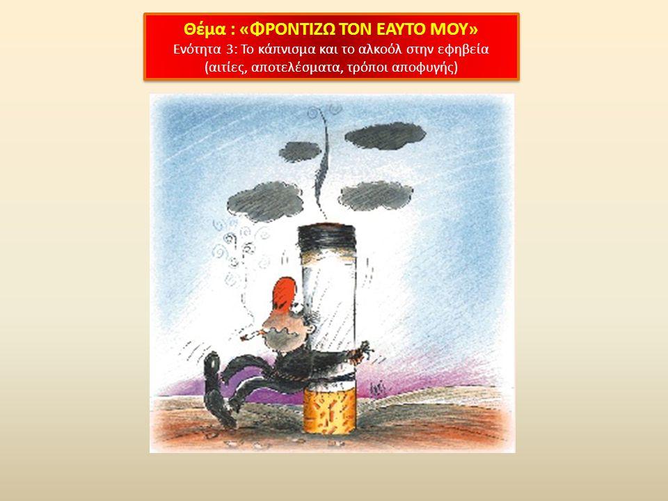 Θέμα : «ΦΡΟΝΤΙΖΩ ΤΟΝ ΕΑΥΤΟ ΜΟΥ» Ενότητα 3: Το κάπνισμα και το αλκοόλ στην εφηβεία (αιτίες, αποτελέσματα, τρόποι αποφυγής) Θέμα : «ΦΡΟΝΤΙΖΩ ΤΟΝ ΕΑΥΤΟ ΜΟΥ» Ενότητα 3: Το κάπνισμα και το αλκοόλ στην εφηβεία (αιτίες, αποτελέσματα, τρόποι αποφυγής)