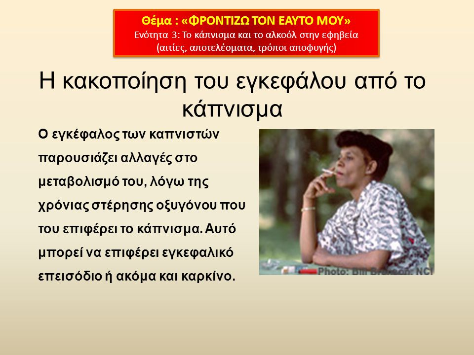 Η κακοποίηση του εγκεφάλου από το κάπνισμα Ο εγκέφαλος των καπνιστών παρουσιάζει αλλαγές στο μεταβολισμό του, λόγω της χρόνιας στέρησης οξυγόνου που του επιφέρει το κάπνισμα.