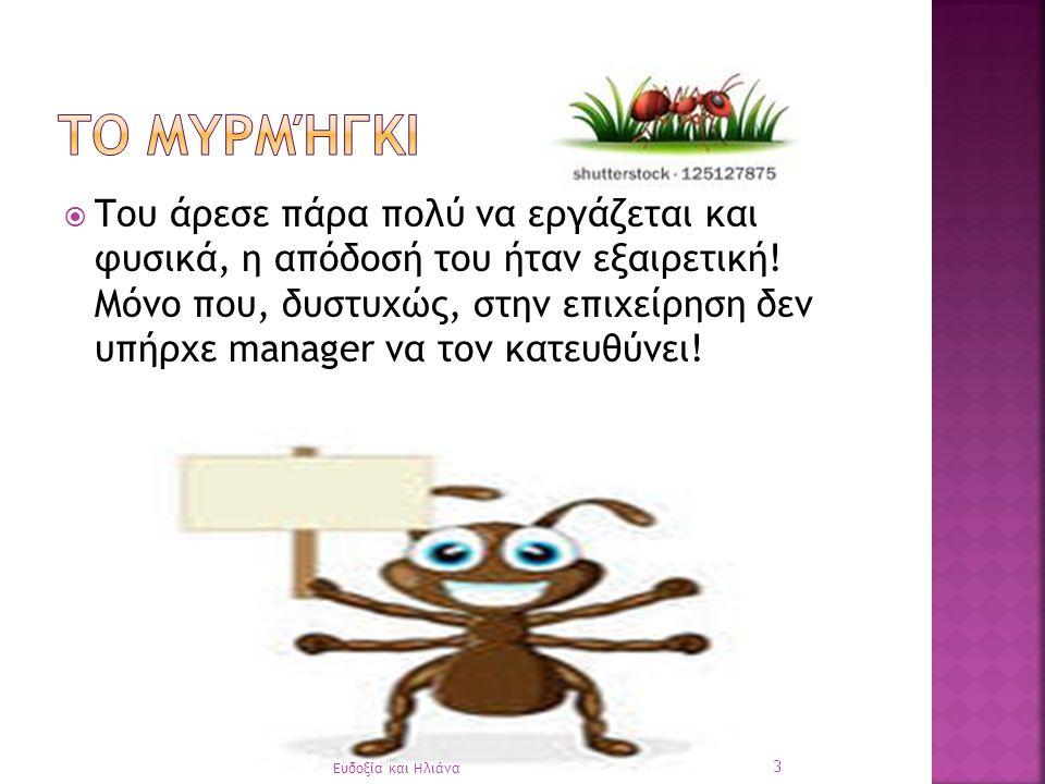  Όσο γίνονταν όλα αυτά, το Μυρμήγκι ένιωθε όλο και λιγότερο ευτυχισμένο, όλο και λιγότερο παραγωγικό… 13 Ευδοξία και Ηλιάνα