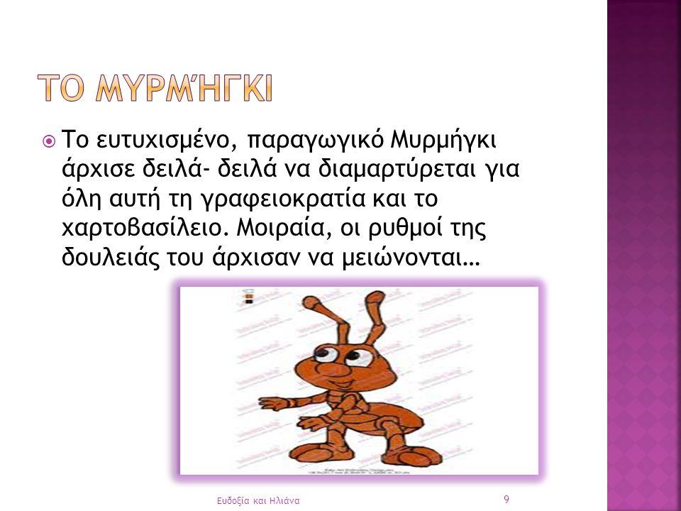  Το ευτυχισμένο, παραγωγικό Μυρμήγκι άρχισε δειλά- δειλά να διαμαρτύρεται για όλη αυτή τη γραφειοκρατία και το χαρτοβασίλειο.