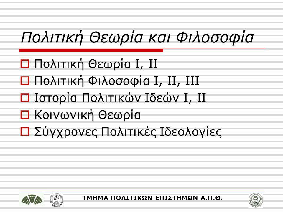 ΤΜΗΜΑ ΠΟΛΙΤΙΚΩΝ ΕΠΙΣΤΗΜΩΝ Α.Π.Θ. Πολιτική Θεωρία και Φιλοσοφία  Πολιτική Θεωρία Ι, ΙΙ  Πολιτική Φιλοσοφία Ι, ΙΙ, ΙΙΙ  Ιστορία Πολιτικών Ιδεών Ι, ΙΙ