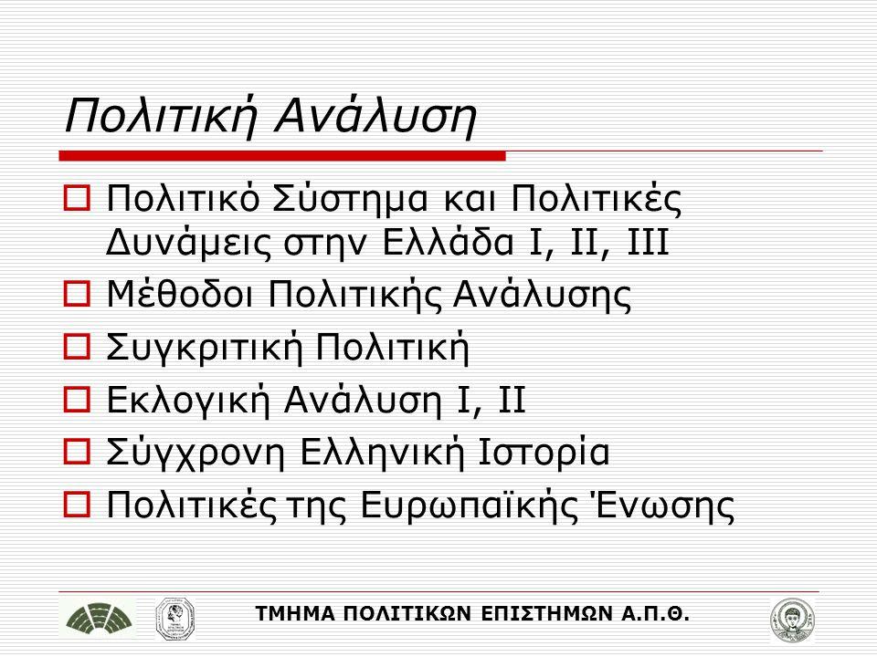 ΤΜΗΜΑ ΠΟΛΙΤΙΚΩΝ ΕΠΙΣΤΗΜΩΝ Α.Π.Θ. Πολιτική Ανάλυση  Πολιτικό Σύστημα και Πολιτικές Δυνάμεις στην Ελλάδα Ι, ΙΙ, ΙΙΙ  Μέθοδοι Πολιτικής Ανάλυσης  Συγκ