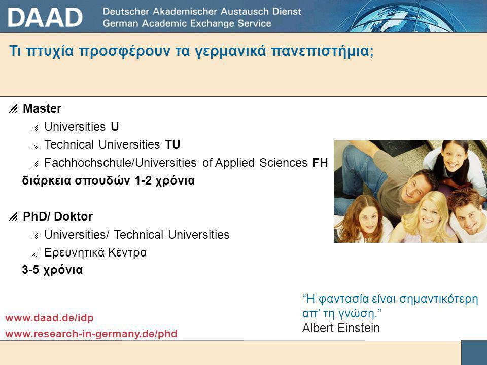 Τι πτυχία προσφέρουν τα γερμανικά πανεπιστήμια;  Master  Universities U  Technical Universities TU  Fachhochschule/Universities of Applied Sciences FH διάρκεια σπουδών 1-2 χρόνια  PhD/ Doktor  Universities/ Technical Universities  Ερευνητικά Κέντρα 3-5 χρόνια www.daad.de/idp www.research-in-germany.de/phd Η φαντασία είναι σημαντικότερη απ' τη γνώση. Albert Einstein
