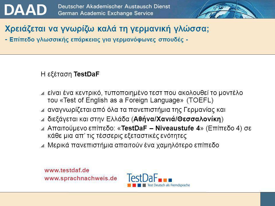 Χρειάζεται να γνωρίζω καλά τη γερμανική γλώσσα; - Επίπεδο γλωσσικής επάρκειας για γερμανόφωνες σπουδές - Η εξέταση TestDaF  είναι ένα κεντρικό, τυποποιημένο τεστ που ακολουθεί το μοντέλο του «Test of English as a Foreign Language» (TOEFL)  αναγνωρίζεται από όλα τα πανεπιστήμια της Γερμανίας και  διεξάγεται και στην Ελλάδα (Αθήνα/Χανιά/Θεσσαλονίκη)  Απαιτούμενο επίπεδο: «TestDaF – Niveaustufe 4» (Επίπεδο 4) σε κάθε μια απ' τις τέσσερις εξεταστικές ενότητες  Μερικά πανεπιστήμια απαιτούν ένα χαμηλότερο επίπεδο www.testdaf.de www.sprachnachweis.de