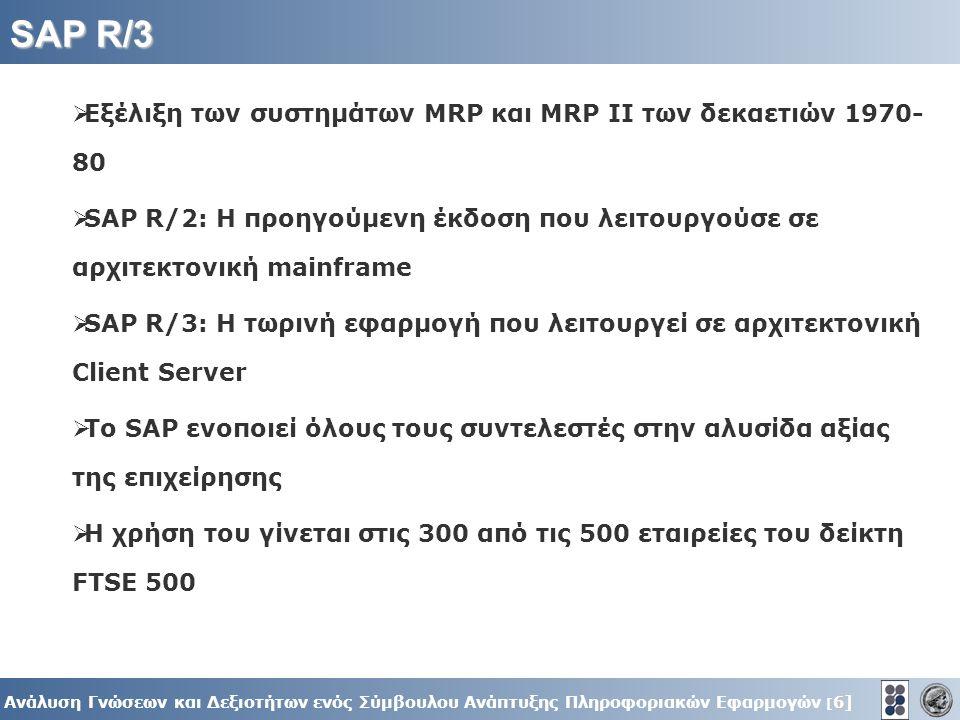 6] Ανάλυση Γνώσεων και Δεξιοτήτων ενός Σύμβουλου Ανάπτυξης Πληροφοριακών Εφαρμογών [ 6] SAP R/3  Εξέλιξη των συστημάτων MRP και MRP ΙΙ των δεκαετιών 1970- 80  SAP R/2: H προηγούμενη έκδοση που λειτουργούσε σε αρχιτεκτονική mainframe  SAP R/3: Η τωρινή εφαρμογή που λειτουργεί σε αρχιτεκτονική Client Server  To SAP ενοποιεί όλους τους συντελεστές στην αλυσίδα αξίας της επιχείρησης  Η χρήση του γίνεται στις 300 από τις 500 εταιρείες του δείκτη FTSE 500
