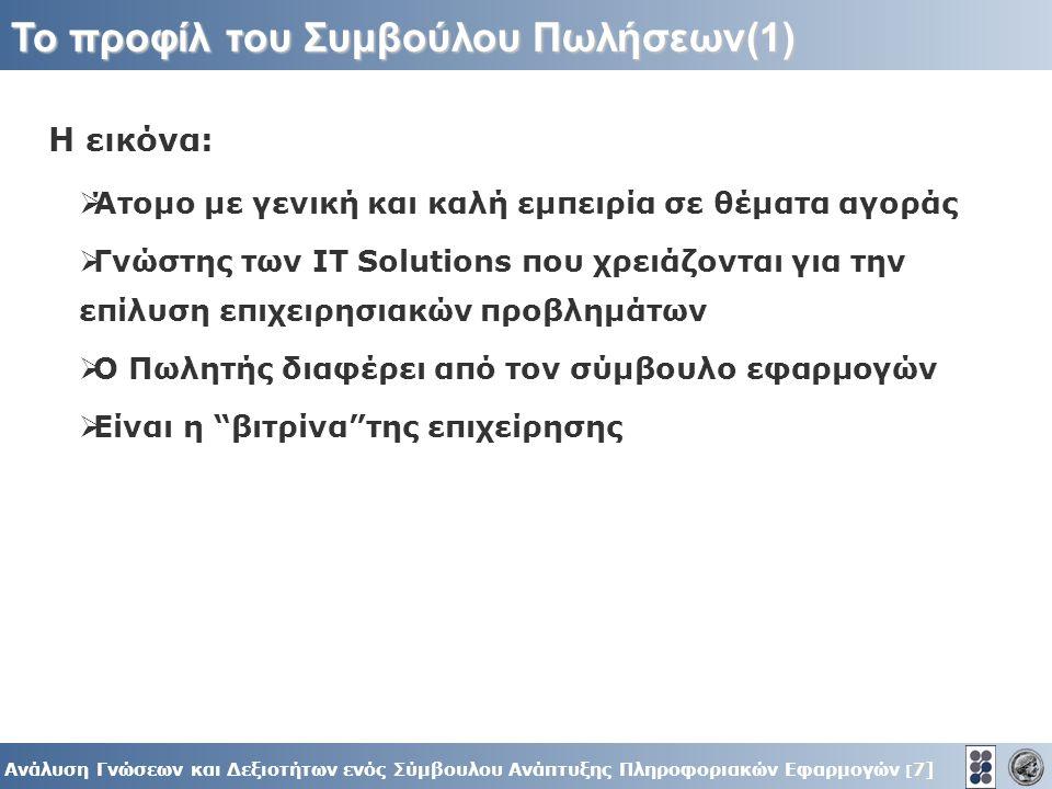 7] Ανάλυση Γνώσεων και Δεξιοτήτων ενός Σύμβουλου Ανάπτυξης Πληροφοριακών Εφαρμογών [ 7] To προφίλ του Συμβούλου Πωλήσεων(1) Η εικόνα:  Άτομο με γενική και καλή εμπειρία σε θέματα αγοράς  Γνώστης των IT Solutions που χρειάζονται για την επίλυση επιχειρησιακών προβλημάτων  O Πωλητής διαφέρει από τον σύμβουλο εφαρμογών  Είναι η βιτρίνα της επιχείρησης
