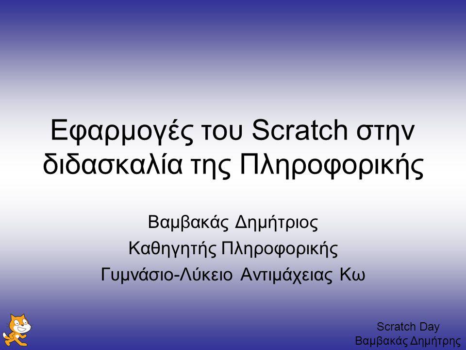 Scratch Day Βαμβακάς Δημήτρης Εφαρμογές του Scratch στην διδασκαλία της Πληροφορικής Βαμβακάς Δημήτριος Καθηγητής Πληροφορικής Γυμνάσιο-Λύκειο Αντιμάχ
