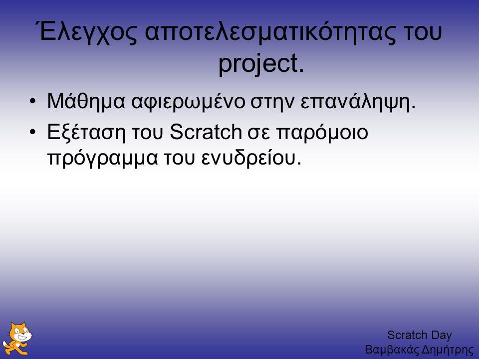Scratch Day Βαμβακάς Δημήτρης Έλεγχος αποτελεσματικότητας του project. Μάθημα αφιερωμένο στην επανάληψη. Εξέταση του Scratch σε παρόμοιο πρόγραμμα του