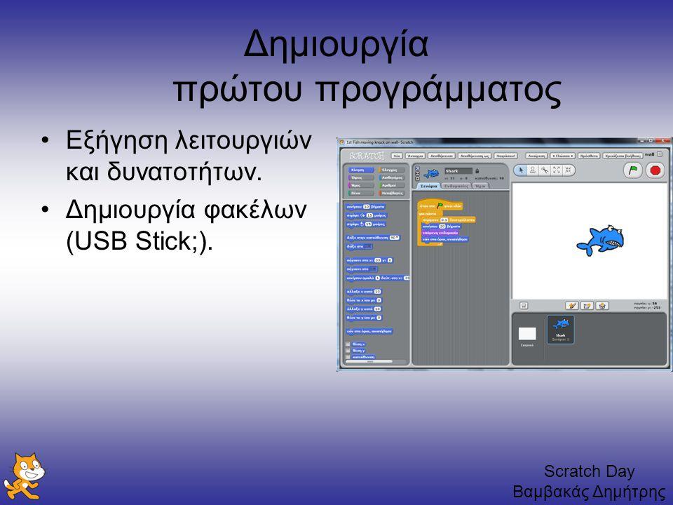 Scratch Day Βαμβακάς Δημήτρης Δημιουργία πρώτου προγράμματος Εξήγηση λειτουργιών και δυνατοτήτων. Δημιουργία φακέλων (USB Stick;).