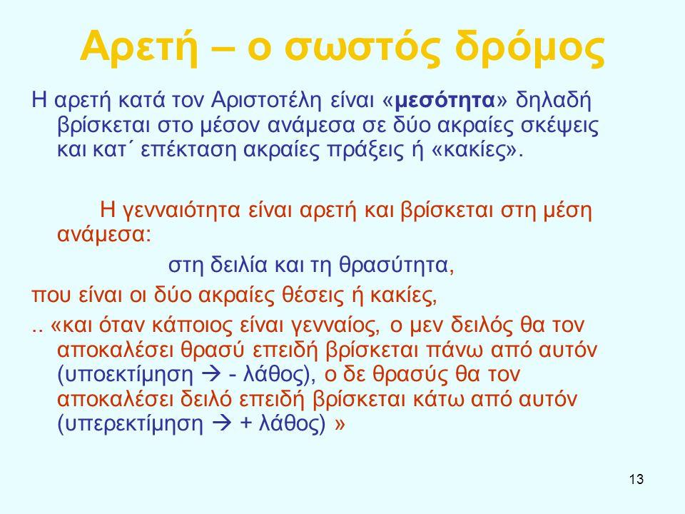 13 Αρετή – ο σωστός δρόμος Η αρετή κατά τον Αριστοτέλη είναι «μεσότητα» δηλαδή βρίσκεται στο μέσον ανάμεσα σε δύο ακραίες σκέψεις και κατ΄ επέκταση ακ