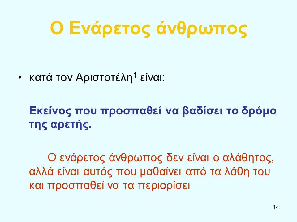 14 Ο Ενάρετος άνθρωπος κατά τον Αριστοτέλη 1 είναι: Εκείνος που προσπαθεί να βαδίσει το δρόμο της αρετής. Ο ενάρετος άνθρωπος δεν είναι ο αλάθητος, αλ