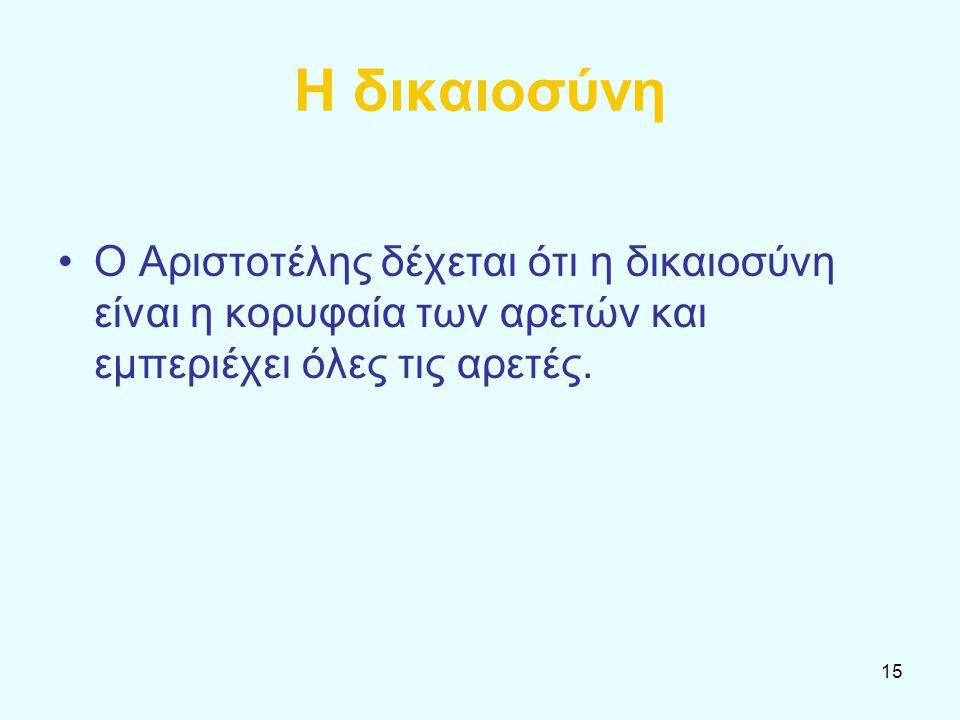 15 Η δικαιοσύνη Ο Αριστοτέλης δέχεται ότι η δικαιοσύνη είναι η κορυφαία των αρετών και εμπεριέχει όλες τις αρετές.