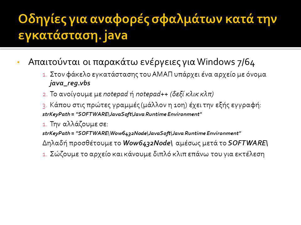 Απαιτούνται οι παρακάτω ενέργειες για Windows 7/64 1.Στον φάκελο εγκατάστασης του ΑΜΑΠ υπάρχει ένα αρχείο με όνομα java_reg.vbs 2.Το ανοίγουμε με notepad ή notepad++ (δεξί κλικ κλπ) 3.Κάπου στις πρώτες γραμμές (μάλλον η 10η) έχει την εξής εγγραφή: strKeyPath = SOFTWARE\JavaSoft\Java Runtime Environment 1.Την αλλάζουμε σε: strKeyPath = SOFTWARE\Wow6432Node\JavaSoft\Java Runtime Environment Δηλαδή προσθέτουμε το Wow6432Node\ αμέσως μετά το SOFTWARE\ 1.Σώζουμε το αρχείο και κάνουμε διπλό κλιπ επάνω του για εκτέλεση