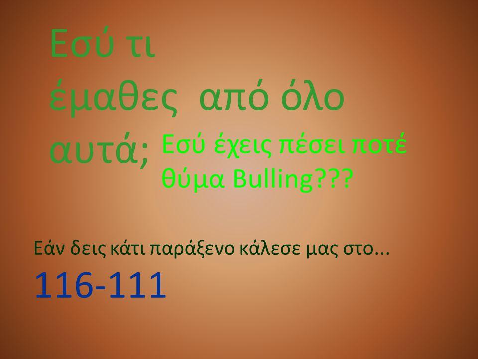 Εσύ τι έμαθες από όλο αυτά; Εσύ έχεις πέσει ποτέ θύμα Bulling??? Εάν δεις κάτι παράξενο κάλεσε μας στο... 116-111