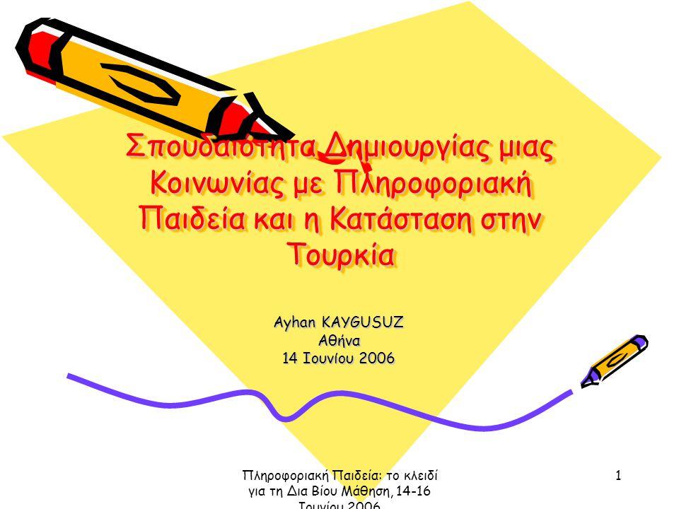 Πληροφοριακή Παιδεία: το κλειδί για τη Δια Βίου Μάθηση, 14-16 Ιουνίου 2006 1 Σπουδαιότητα Δημιουργίας μιας Κοινωνίας με Πληροφοριακή Παιδεία και η Κατάσταση στην Τουρκία Ayhan KAYGUSUZ Αθήνα 14 Ιουνίου 2006