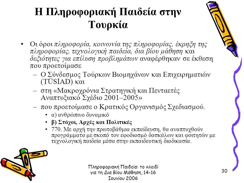 Πληροφοριακή Παιδεία: το κλειδί για τη Δια Βίου Μάθηση, 14-16 Ιουνίου 2006 30 Η Πληροφοριακή Παιδεία στην Τουρκία Οι όροι πληροφορία, κοινωνία της πληροφορίας, έκρηξη της πληροφορίας, τεχνολογική παιδεία, δια βίου μάθηση και δεξιότητες για επίλυση προβλημάτων αναφέρθηκαν σε έκθεση που προετοίμασε –Ο Σύνδεσμος Τούρκων Βιομηχάνων και Επιχειρηματιών (TÜSİAD) και –στη «Μακροχρόνια Στρατηγική και Πενταετές Αναπτυξιακό Σχέδιο 2001–2005» –που προετοίμασε ο Κρατικός Οργανισμός Σχεδιασμού.