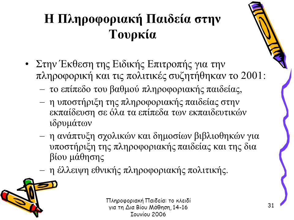 Πληροφοριακή Παιδεία: το κλειδί για τη Δια Βίου Μάθηση, 14-16 Ιουνίου 2006 31 Η Πληροφοριακή Παιδεία στην Τουρκία Στην Έκθεση της Ειδικής Επιτροπής για την πληροφορική και τις πολιτικές συζητήθηκαν το 2001: –το επίπεδο του βαθμού πληροφοριακής παιδείας, –η υποστήριξη της πληροφοριακής παιδείας στην εκπαίδευση σε όλα τα επίπεδα των εκπαιδευτικών ιδρυμάτων –η ανάπτυξη σχολικών και δημοσίων βιβλιοθηκών για υποστήριξη της πληροφοριακής παιδείας και της δια βίου μάθησης –η έλλειψη εθνικής πληροφοριακής πολιτικής.