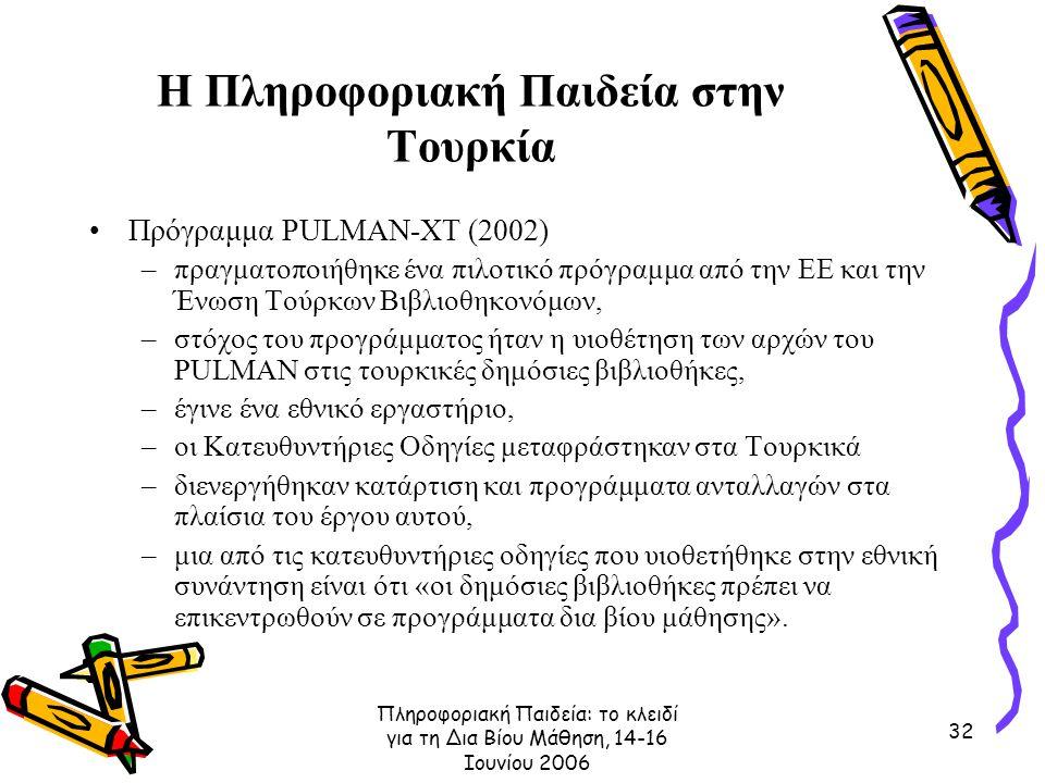 Πληροφοριακή Παιδεία: το κλειδί για τη Δια Βίου Μάθηση, 14-16 Ιουνίου 2006 32 Η Πληροφοριακή Παιδεία στην Τουρκία Πρόγραμμα PULMAN-XT (2002) –πραγματοποιήθηκε ένα πιλοτικό πρόγραμμα από την ΕΕ και την Ένωση Τούρκων Βιβλιοθηκονόμων, –στόχος του προγράμματος ήταν η υιοθέτηση των αρχών του PULMAN στις τουρκικές δημόσιες βιβλιοθήκες, –έγινε ένα εθνικό εργαστήριο, –οι Κατευθυντήριες Οδηγίες μεταφράστηκαν στα Τουρκικά –διενεργήθηκαν κατάρτιση και προγράμματα ανταλλαγών στα πλαίσια του έργου αυτού, –μια από τις κατευθυντήριες οδηγίες που υιοθετήθηκε στην εθνική συνάντηση είναι ότι «οι δημόσιες βιβλιοθήκες πρέπει να επικεντρωθούν σε προγράμματα δια βίου μάθησης».