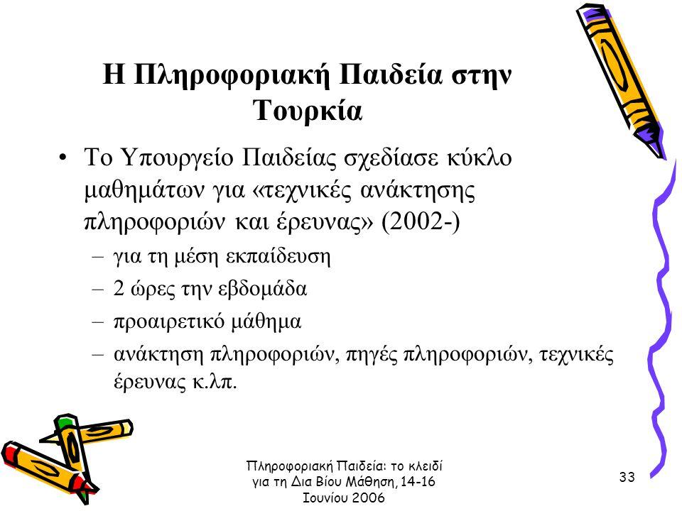 Πληροφοριακή Παιδεία: το κλειδί για τη Δια Βίου Μάθηση, 14-16 Ιουνίου 2006 33 Η Πληροφοριακή Παιδεία στην Τουρκία Το Υπουργείο Παιδείας σχεδίασε κύκλο μαθημάτων για «τεχνικές ανάκτησης πληροφοριών και έρευνας» (2002-) –για τη μέση εκπαίδευση –2 ώρες την εβδομάδα –προαιρετικό μάθημα –ανάκτηση πληροφοριών, πηγές πληροφοριών, τεχνικές έρευνας κ.λπ.