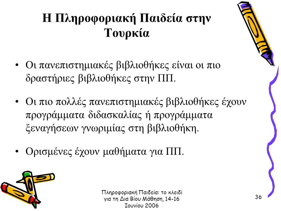 Πληροφοριακή Παιδεία: το κλειδί για τη Δια Βίου Μάθηση, 14-16 Ιουνίου 2006 36 Η Πληροφοριακή Παιδεία στην Τουρκία Οι πανεπιστημιακές βιβλιοθήκες είναι οι πιο δραστήριες βιβλιοθήκες στην ΠΠ.
